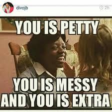 YOU IS PETTY; MESSY; & EXTRA | Lololololololololololololololmao ... via Relatably.com