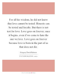 for all his wisdom he did not know that love cannot be tested  for all his wisdom he did not know that love cannot be tested honesty can be tested and loyalty but there is not test for love love goes on forever