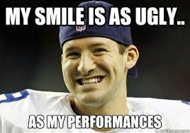 my smile is as ugly.. as my performances - Tony Romo - quickmeme via Relatably.com