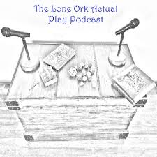 The Lone Ork Actual Play Podcast