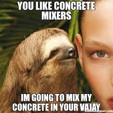 You like coNcrete mIxers Im going to mix my concrete in your Vajay ... via Relatably.com