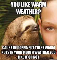 you like warm weather? Cause im gonna put these warm nuts in your ... via Relatably.com