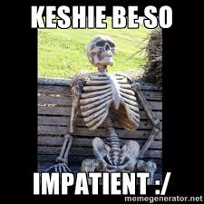 keshie be so impatient :/ - Still Waiting | Meme Generator via Relatably.com