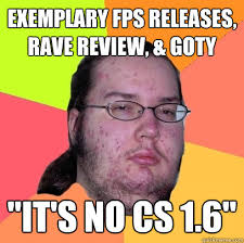 "exemplary fps releases, rave review, & goty ""It's no cs 1.6 ... via Relatably.com"