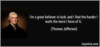 im-a-great-believer-in-luckand-i-find-the-harder-i-work-the-more-i-have-of-it-thomas-jefferson.jpg