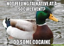 NOT FEELING TALKATIVE AT A SOCIAL EVENT? DO SOME COCAINE - Actual ... via Relatably.com