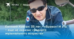Евгений Хавтан: 35 лет - «Браво»! И это - еще не «кризис ...
