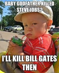 Baby Godfather killed Steve Jobs? I'll kill Bill Gates then ... via Relatably.com