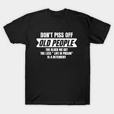 """<b>Don't Piss Off Old</b> People The Older We Get The Less """"Life In Prison"""""""