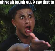 Meme Maker - oh yeah tough guy? say that to my head! Meme Maker! via Relatably.com