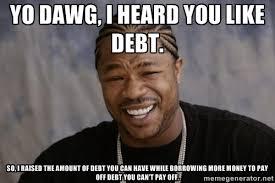 Yo Dawg, I heard you like debt. So, I raised the amount of debt ... via Relatably.com