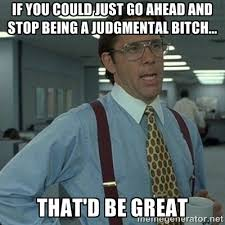 If you could just go ahead and stop being a judgmental bitch ... via Relatably.com