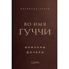 <b>Гуччи П.: Во имя</b> Гуччи. Мемуары дочери: купить книгу в Алматы ...
