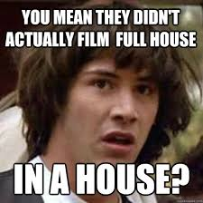 You mean they didn't actually film Full house In a house ... via Relatably.com