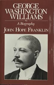 george washington achievements george washington williams a biography by john hope franklin duke university libraries