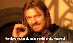 Meme Maker - One does not simply make do with drafty windows! Meme ... via Relatably.com