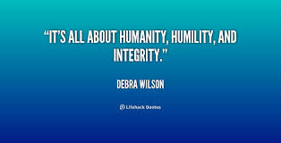 It's all about humanity, humility, and integrity. - Debra Wilson ...