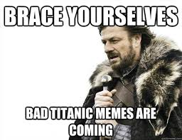 BRace yourselves Bad Titanic Memes are coming - imminent ned meme ... via Relatably.com