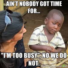 "Ain't Nobody Got Time For... ""I'm Too Busy"". No We Do Not ... via Relatably.com"