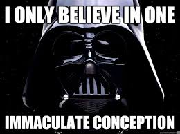 I only believe in one immaculate conception - DarthFace - quickmeme via Relatably.com