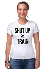 Футболка Стрэйч Shut Up & Train – <b>Заткнись и</b> тренируйся ...