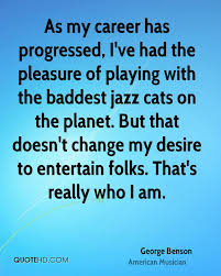 george benson quotes quotehd as my career has progressed i ve had the pleasure of playing the