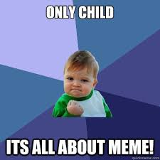only child its all about MEME! - Success Kid - quickmeme via Relatably.com
