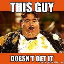 This guy doesn't get it - Fat Guy   Meme Generator via Relatably.com