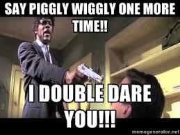 Say Piggly Wiggly One More Time!! I double dare you!!! - Say what ... via Relatably.com