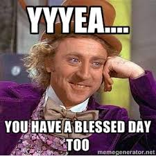 yyyea.... You have a blessed day too - willy wonka | Meme Generator via Relatably.com