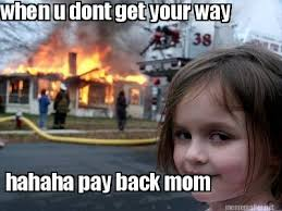 Meme Maker - when u dont get your way hahaha pay back mom | funy ... via Relatably.com