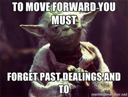 To move forward you must Forget past dealings and to - Yoda | Meme ... via Relatably.com