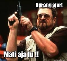 Meme Maker - Kurang ajar! Mati aja lu !! Meme Maker! via Relatably.com