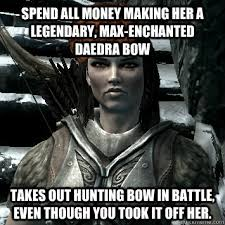 Spend all money making her a legendary, max-enchanted daedra bow ... via Relatably.com