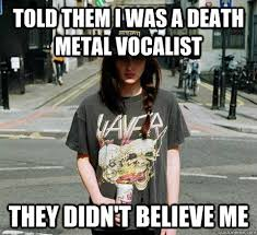 Told them I was a death metal vocalist They didn't believe me ... via Relatably.com