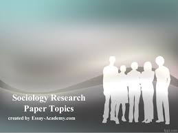 sociology research paper topics sociology research paper topics created by essay academycom