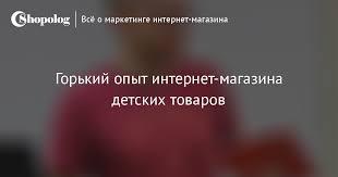 Горький опыт <b>интернет</b>-<b>магазина</b> детских товаров :: Shopolog.ru
