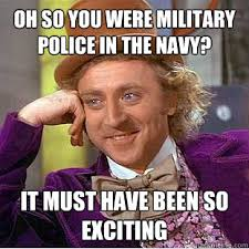 Oh so you were military police in the navy? it Must have been so ... via Relatably.com