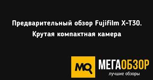 Предварительный обзор <b>Fujifilm X</b>-<b>T30</b>. Крутая компактная камера