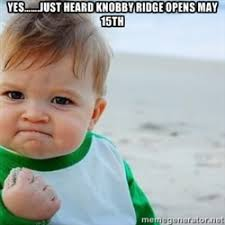 YES…….just heard Knobby Ridge opens May 15th - fist pump baby ... via Relatably.com