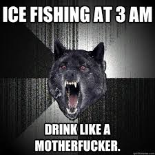 Ice Fishing at 3 am drink like a motherfucker. - Insanity Wolf ... via Relatably.com