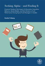 Dissertations in fulltext   Stockholm School of Economics Stockholm School of Economics Fr  berg  Emelie Seeking Alpha   and finding it  empirical studies of the impact of information acquisition behavior  market beliefs  and risk attitude on fund
