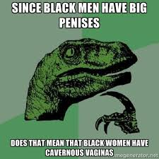 since black men have big penises does that mean that black women ... via Relatably.com