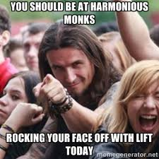You should be at Harmonious Monks Rocking your face off with LIFT ... via Relatably.com
