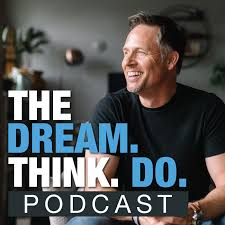 The DREAM THINK DO Podcast