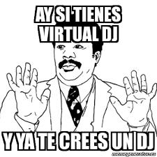 Meme Ay Si - ay si tienes virtual dj y ya te crees un dj - 1877778 via Relatably.com