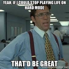 Yeah, if I could stop playing life on hard mode That'd be great ... via Relatably.com