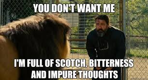 you don't want me I'm full of scotch, bitterness and impure ... via Relatably.com