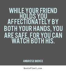 Quotes about friendship - While your friend holds you ...