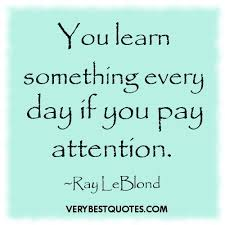 Learning Quotes You learn something every day if you pay attention ...